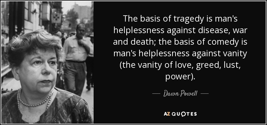 The basis of tragedy is man's helplessness against disease, war and death; the basis of comedy is man's helplessness against vanity (the vanity of love, greed, lust, power). - Dawn Powell