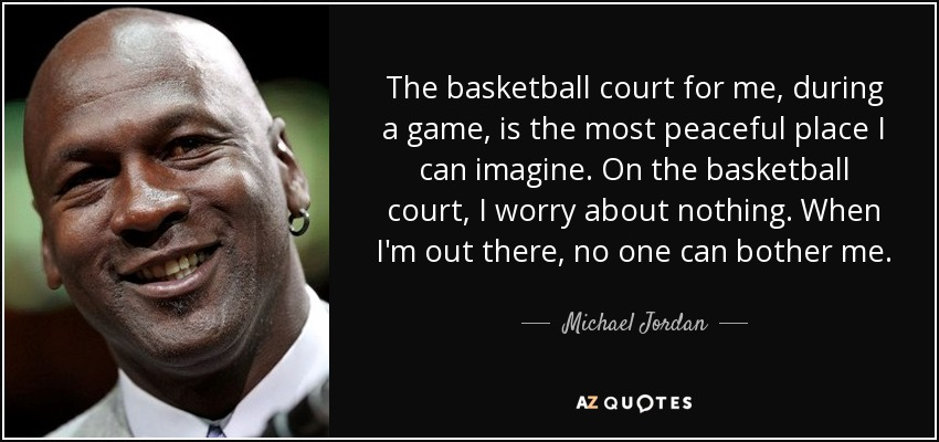 The basketball court for me, during a game, is the most peaceful place I can imagine. On the basketball court, I worry about nothing. When I'm out there, no one can bother me... - Michael Jordan