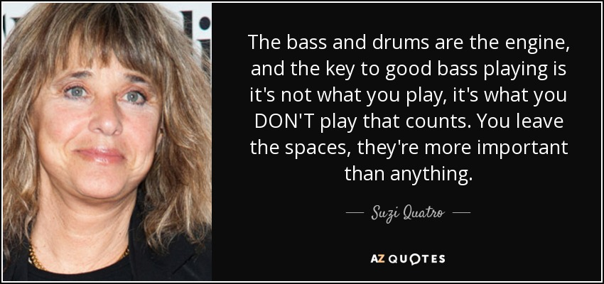 The bass and drums are the engine, and the key to good bass playing is it's not what you play, it's what you DON'T play that counts. You leave the spaces, they're more important than anything. - Suzi Quatro