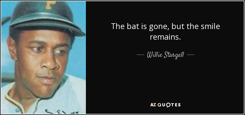The bat is gone, but the smile remains. - Willie Stargell
