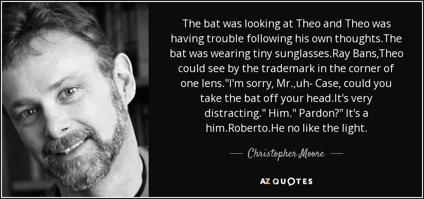 The bat was looking at Theo and Theo was having trouble following his own thoughts.The bat was wearing tiny sunglasses.Ray Bans,Theo could see by the trademark in the corner of one lens.