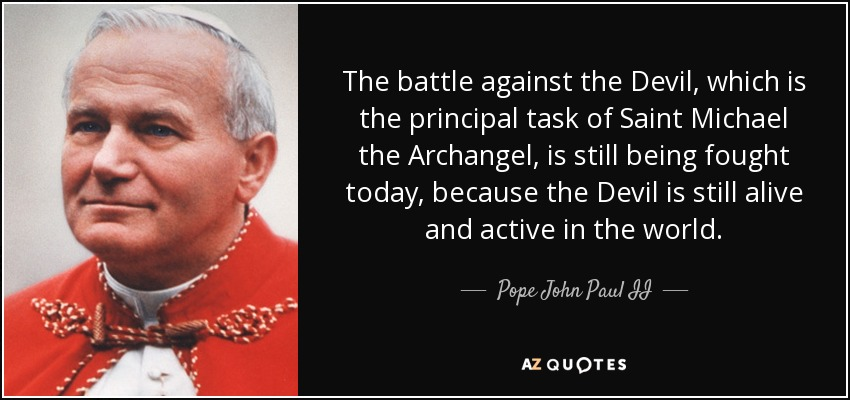 The battle against the Devil, which is the principal task of Saint Michael the Archangel, is still being fought today, because the Devil is still alive and active in the world. - Pope John Paul II