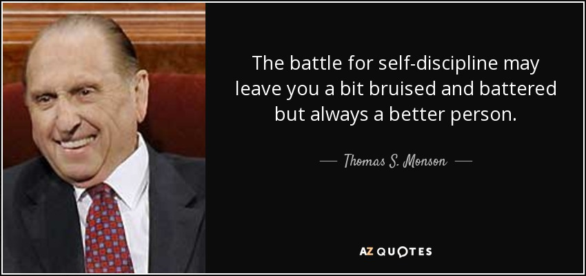 The battle for self-discipline may leave you a bit bruised and battered but always a better person. - Thomas S. Monson