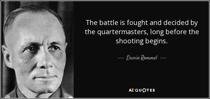The battle is fought and decided by the quartermasters, long before the shooting begins. - Erwin Rommel