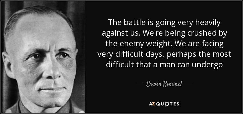 The battle is going very heavily against us. We're being crushed by the enemy weight. We are facing very difficult days, perhaps the most difficult that a man can undergo - Erwin Rommel