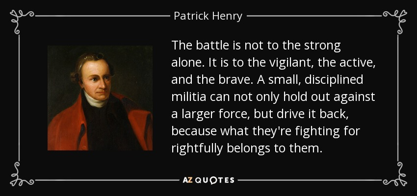 The battle is not to the strong alone. It is to the vigilant, the active, and the brave. A small, disciplined militia can not only hold out against a larger force, but drive it back, because what they're fighting for rightfully belongs to them. - Patrick Henry