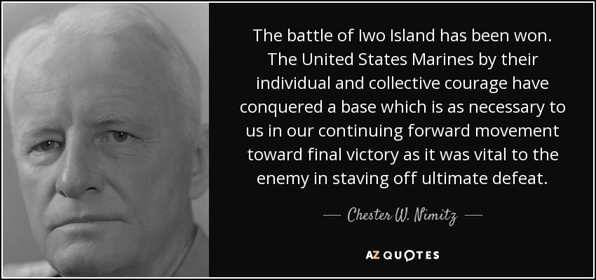 The battle of Iwo Island has been won. The United States Marines by their individual and collective courage have conquered a base which is as necessary to us in our continuing forward movement toward final victory as it was vital to the enemy in staving off ultimate defeat. - Chester W. Nimitz
