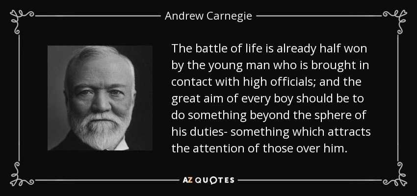 The battle of life is already half won by the young man who is brought in contact with high officials; and the great aim of every boy should be to do something beyond the sphere of his duties- something which attracts the attention of those over him. - Andrew Carnegie