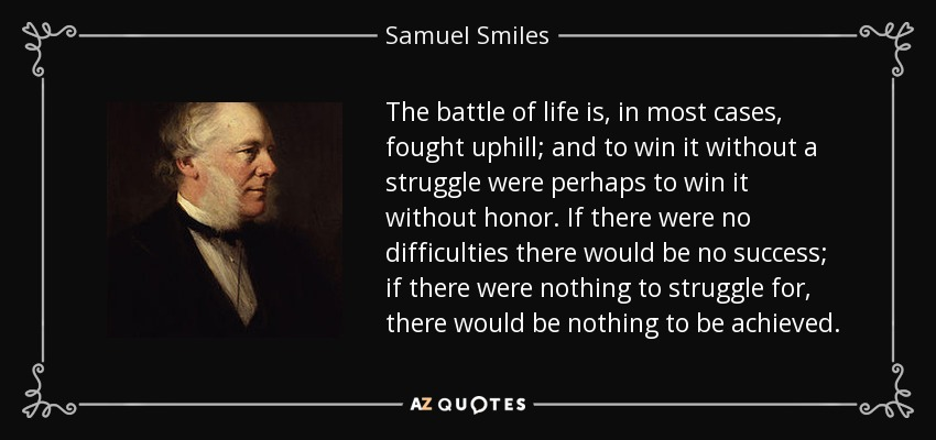 The battle of life is, in most cases, fought uphill; and to win it without a struggle were perhaps to win it without honor. If there were no difficulties there would be no success; if there were nothing to struggle for, there would be nothing to be achieved. - Samuel Smiles