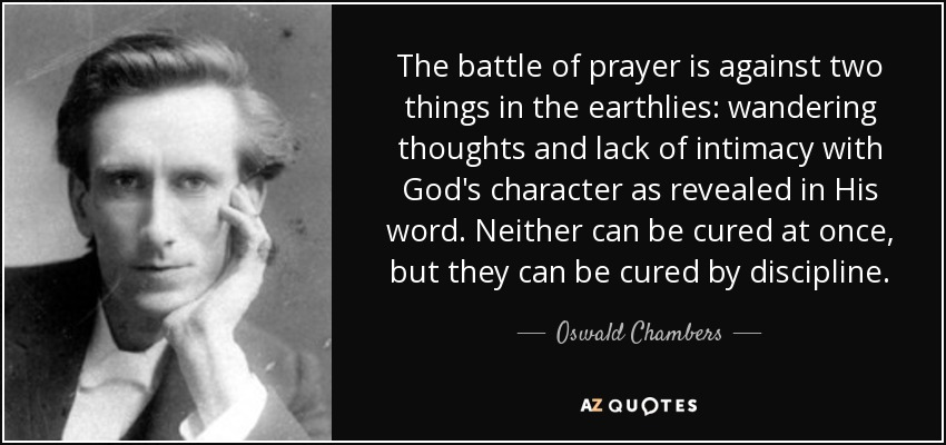 The battle of prayer is against two things in the earthlies: wandering thoughts and lack of intimacy with God's character as revealed in His word. Neither can be cured at once, but they can be cured by discipline. - Oswald Chambers