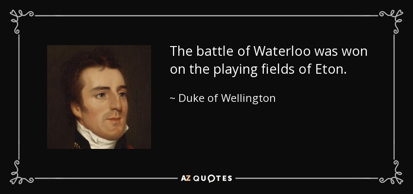 The battle of Waterloo was won on the playing fields of Eton. - Duke of Wellington