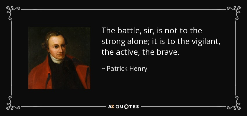 The battle, sir, is not to the strong alone; it is to the vigilant, the active, the brave. - Patrick Henry
