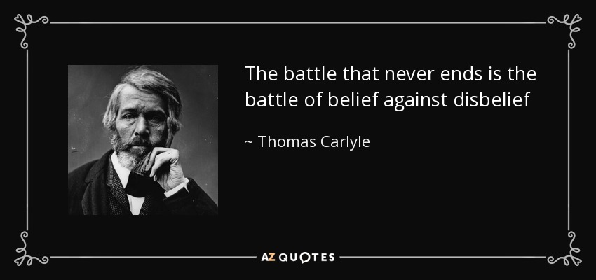 The battle that never ends is the battle of belief against disbelief - Thomas Carlyle
