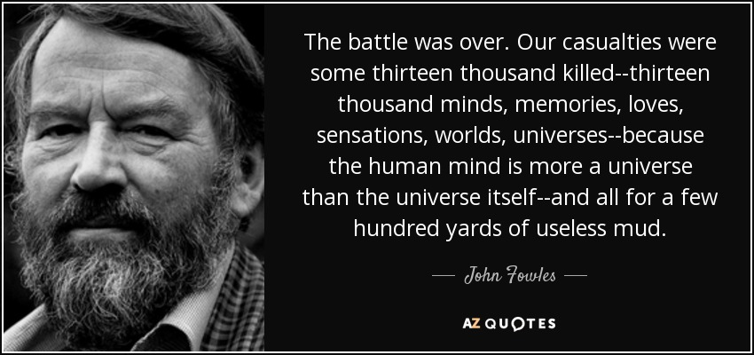 The battle was over. Our casualties were some thirteen thousand killed--thirteen thousand minds, memories, loves, sensations, worlds, universes--because the human mind is more a universe than the universe itself--and all for a few hundred yards of useless mud. - John Fowles