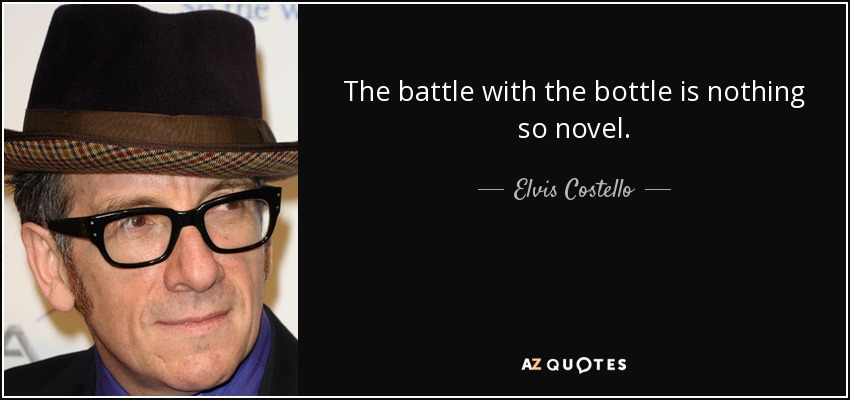 The battle with the bottle is nothing so novel. - Elvis Costello