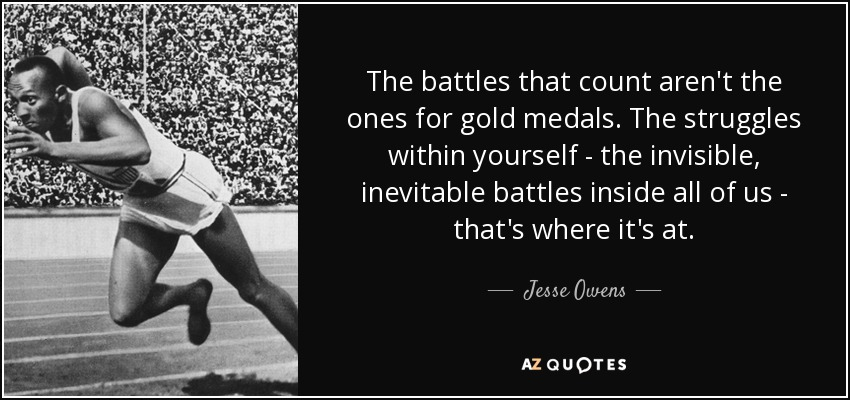The battles that count aren't the ones for gold medals. The struggles within yourself - the invisible, inevitable battles inside all of us - that's where it's at. - Jesse Owens