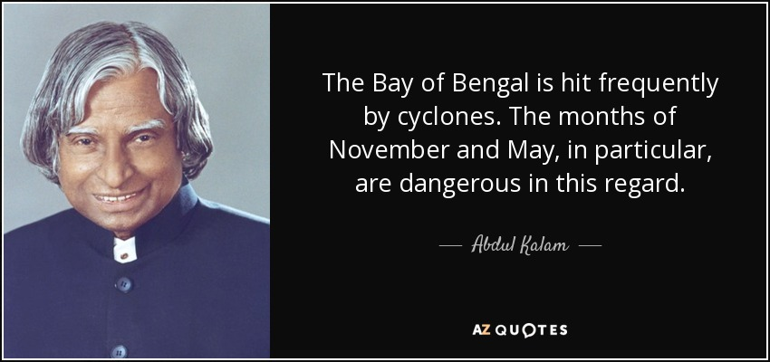 The Bay of Bengal is hit frequently by cyclones. The months of November and May, in particular, are dangerous in this regard. - Abdul Kalam