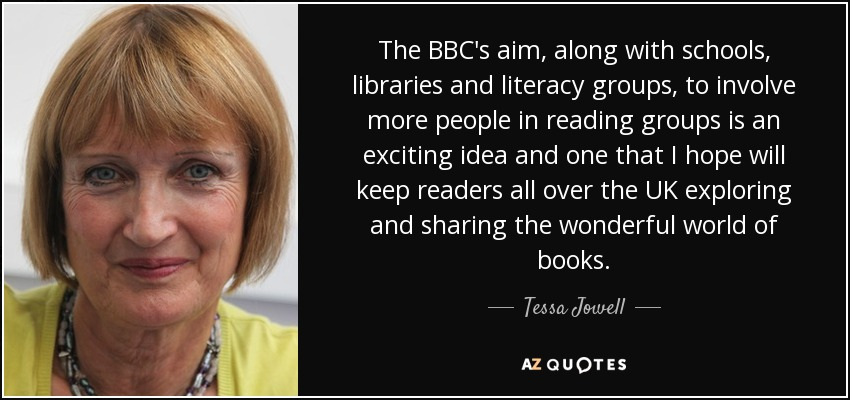 The BBC's aim, along with schools, libraries and literacy groups, to involve more people in reading groups is an exciting idea and one that I hope will keep readers all over the UK exploring and sharing the wonderful world of books. - Tessa Jowell