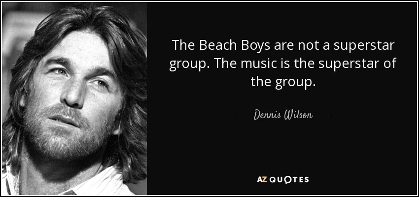 The Beach Boys are not a superstar group. The music is the superstar of the group. - Dennis Wilson