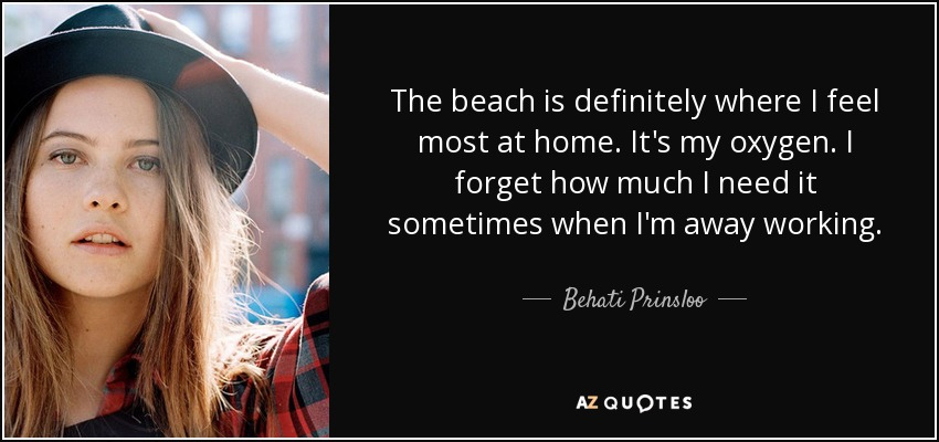 The beach is definitely where I feel most at home. It's my oxygen. I forget how much I need it sometimes when I'm away working. - Behati Prinsloo
