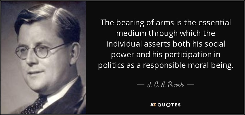 The bearing of arms is the essential medium through which the individual asserts both his social power and his participation in politics as a responsible moral being. - J. G. A. Pocock
