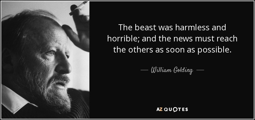 The beast was harmless and horrible; and the news must reach the others as soon as possible. - William Golding