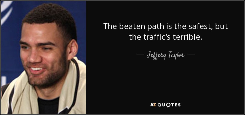 The beaten path is the safest, but the traffic's terrible. - Jeffery Taylor
