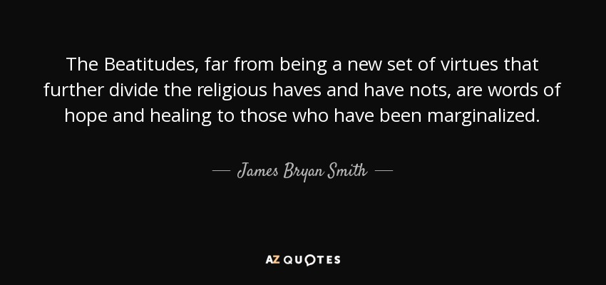 The Beatitudes, far from being a new set of virtues that further divide the religious haves and have nots, are words of hope and healing to those who have been marginalized. - James Bryan Smith