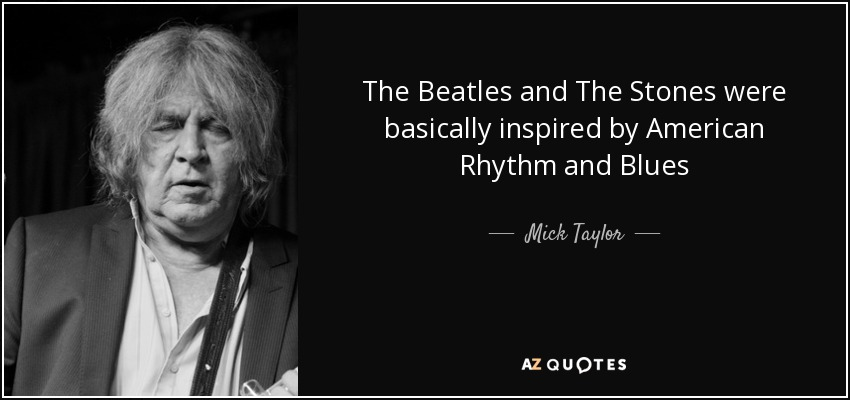 The Beatles and The Stones were basically inspired by American Rhythm and Blues - Mick Taylor
