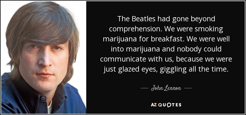 The Beatles had gone beyond comprehension. We were smoking marijuana for breakfast. We were well into marijuana and nobody could communicate with us, because we were just glazed eyes, giggling all the time. - John Lennon