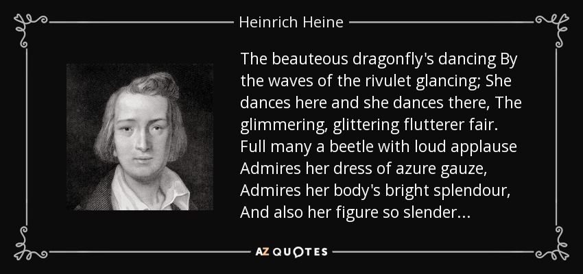 The beauteous dragonfly's dancing By the waves of the rivulet glancing; She dances here and she dances there, The glimmering, glittering flutterer fair. Full many a beetle with loud applause Admires her dress of azure gauze, Admires her body's bright splendour, And also her figure so slender... - Heinrich Heine