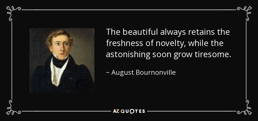 The beautiful always retains the freshness of novelty, while the astonishing soon grow tiresome. - August Bournonville