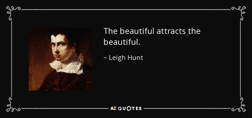 The beautiful attracts the beautiful. - Leigh Hunt