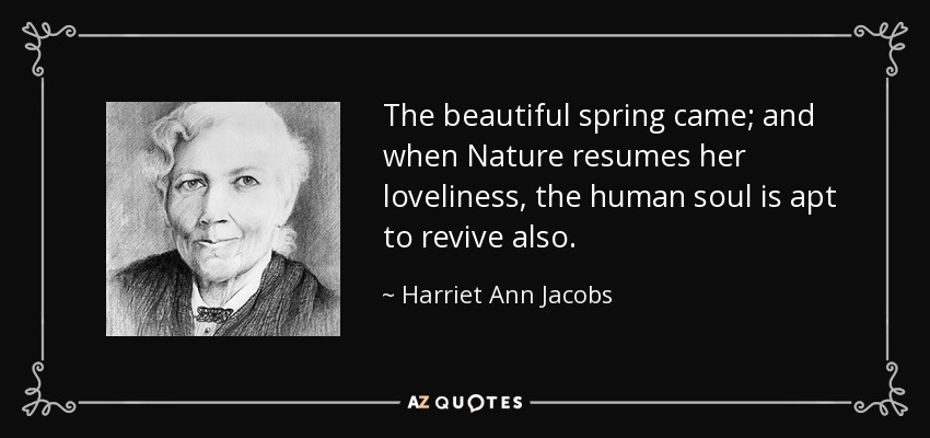 The beautiful spring came; and when Nature resumes her loveliness, the human soul is apt to revive also. - Harriet Ann Jacobs