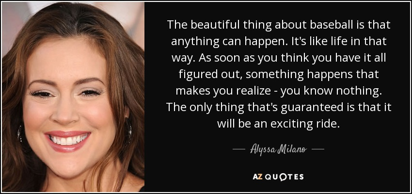 The beautiful thing about baseball is that anything can happen. It's like life in that way. As soon as you think you have it all figured out, something happens that makes you realize - you know nothing. The only thing that's guaranteed is that it will be an exciting ride. - Alyssa Milano