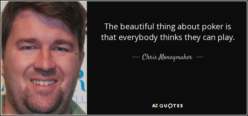 The beautiful thing about poker is that everybody thinks they can play. - Chris Moneymaker