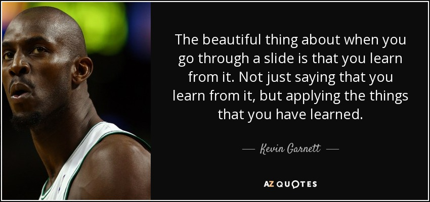 The beautiful thing about when you go through a slide is that you learn from it. Not just saying that you learn from it, but applying the things that you have learned. - Kevin Garnett