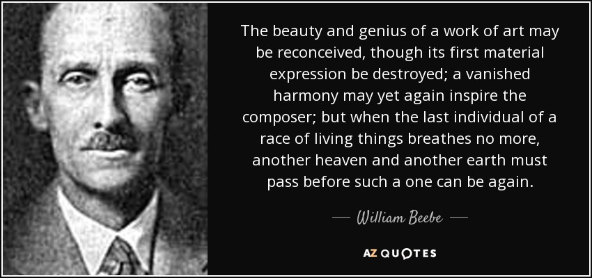 The beauty and genius of a work of art may be reconceived, though its first material expression be destroyed; a vanished harmony may yet again inspire the composer; but when the last individual of a race of living things breathes no more, another heaven and another earth must pass before such a one can be again. - William Beebe