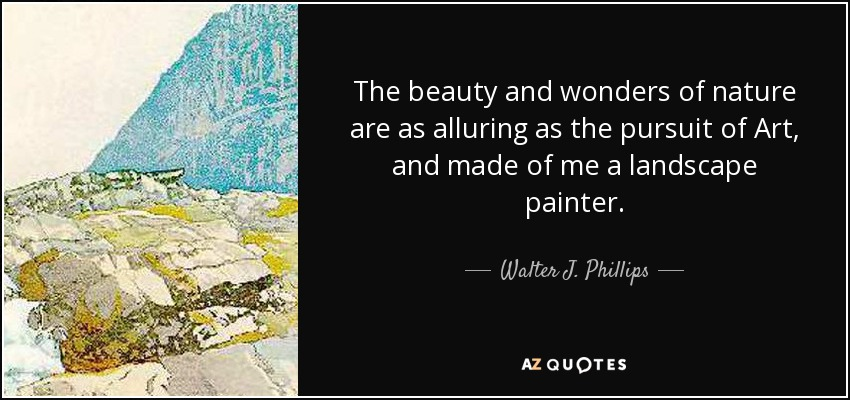 The beauty and wonders of nature are as alluring as the pursuit of Art, and made of me a landscape painter. - Walter J. Phillips