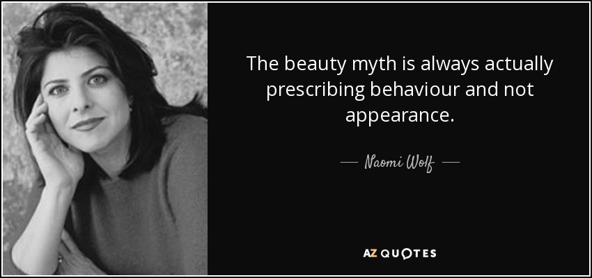 the beauty myth naomi wolf posted The beauty myth is a flawed work but as a book which rejects perfection as an ideal, perhaps it is appropriate, human, that it should be and, like other feminist texts that have stayed with me, it contains moments of blazing recognition as on the page i read wolf articulate my own shame, my own guilt, my own anger and confusion, so directly that it throws those emotions, those moments, into much sharper relief than they were before.