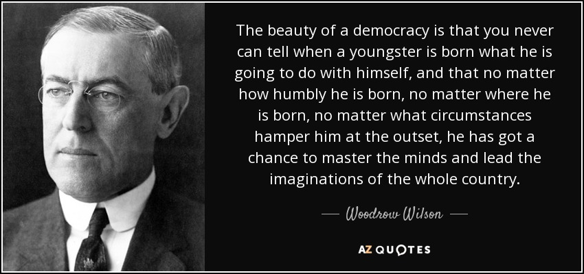 The beauty of a democracy is that you never can tell when a youngster is born what he is going to do with himself, and that no matter how humbly he is born, no matter where he is born, no matter what circumstances hamper him at the outset, he has got a chance to master the minds and lead the imaginations of the whole country. - Woodrow Wilson