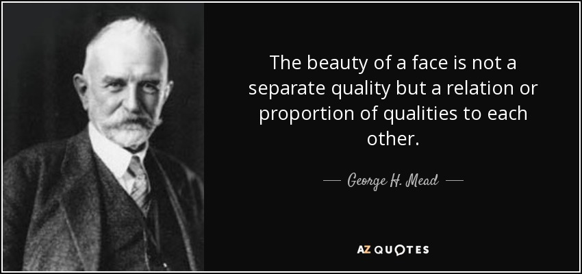 The beauty of a face is not a separate quality but a relation or proportion of qualities to each other. - George H. Mead
