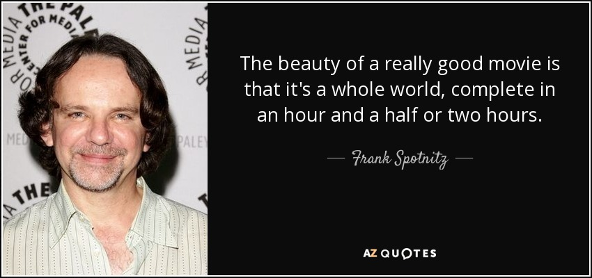 The beauty of a really good movie is that it's a whole world, complete in an hour and a half or two hours. - Frank Spotnitz