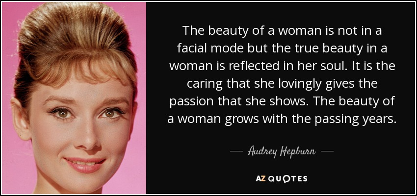The beauty of a woman is not in a facial mode but the true beauty in a woman is reflected in her soul. It is the caring that she lovingly gives the passion that she shows. The beauty of a woman grows with the passing years. - Audrey Hepburn