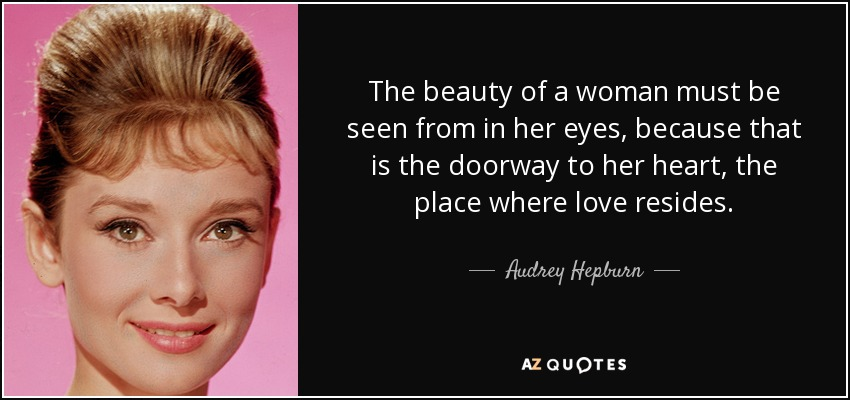 The beauty of a woman must be seen from in her eyes, because that is the doorway to her heart, the place where love resides. - Audrey Hepburn