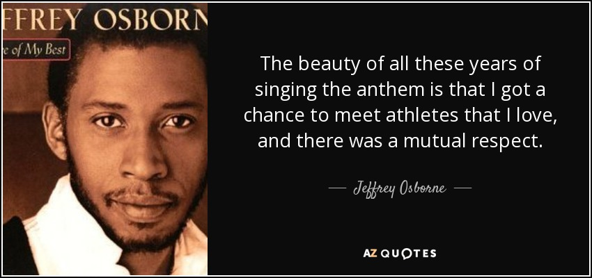 The beauty of all these years of singing the anthem is that I got a chance to meet athletes that I love, and there was a mutual respect. - Jeffrey Osborne