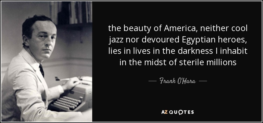 the beauty of America, neither cool jazz nor devoured Egyptian heroes, lies in lives in the darkness I inhabit in the midst of sterile millions - Frank O'Hara