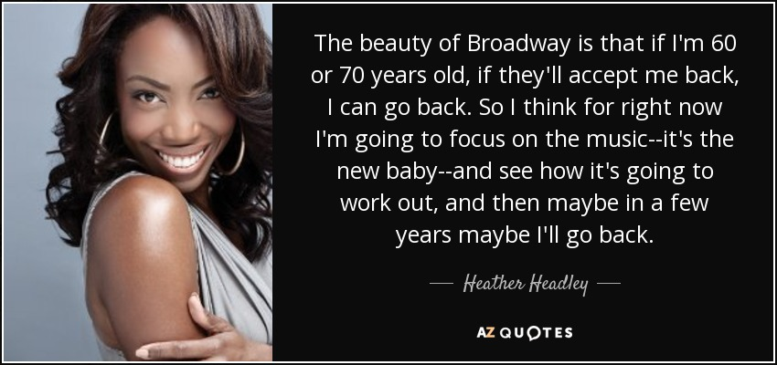 The beauty of Broadway is that if I'm 60 or 70 years old, if they'll accept me back, I can go back. So I think for right now I'm going to focus on the music--it's the new baby--and see how it's going to work out, and then maybe in a few years maybe I'll go back. - Heather Headley