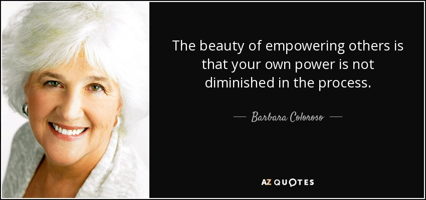 The beauty of empowering others is that your own power is not diminished in the process. - Barbara Coloroso