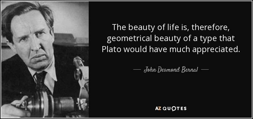 The beauty of life is, therefore, geometrical beauty of a type that Plato would have much appreciated. - John Desmond Bernal